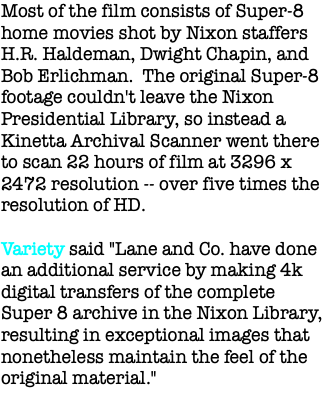 "Most of the film consists of Super-8 home movies shot by Nixon staffers H.R. Haldeman, Dwight Chapin, and Bob Erlichman. The original Super-8 footage couldn't leave the Nixon Presidential Library, so instead a Kinetta Archival Scanner went there to scan 22 hours of film at 3296 x 2472 resolution -- over five times the resolution of HD. Variety said ""Lane and Co. have done an additional service by making 4k digital transfers of the complete Super 8 archive in the Nixon Library, resulting in exceptional images that nonetheless maintain the feel of the original material."""